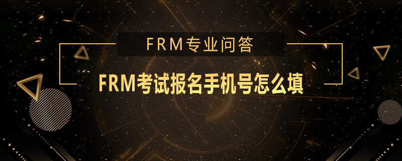 FRM考试报名手机号怎么填